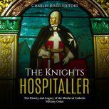 Knights Hospitaller, The: The History and Legacy of the Medieval Catholic Military Order, Charles River Editors