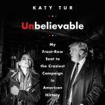 Unbelievable My Front-Row Seat to the Craziest Campaign in American History, Katy Tur