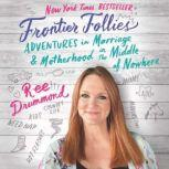 Frontier Follies Adventures in Marriage and Motherhood in the Middle of Nowhere, Ree Drummond