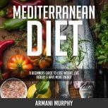 Mediterranean Diet A Beginners Guide to Lose Weight, Live Healthy & Have More Energy, Armani Murphy