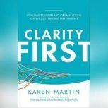 Clarity First How Smart Leaders and Organizations Achieve Outstanding Performance, Karen Martin