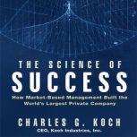 The Science of Success How Market-Based Management Built the World's Largest Private Company, Charles G. Koch