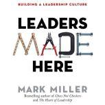 Leaders Made Here Building a Leadership Culture, Mark Miller
