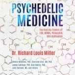 Psychedelic Medicine The Healing Powers of LSD, MDMA, Psilocybin, and Ayahuasca, Richard Louis Miller