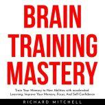 BRAIN TRAINING MASTERY : Train Your Memory to New Abilities with accelerated Learning, Improve Your Memory, Focus, And Self-Confidence