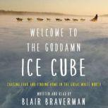 Welcome to the Goddamn Ice Cube Chasing Fear and Finding Home in the Great White North, Blair Braverman