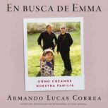 In Search of Emma \ En busca de Emma (Spanish edition) Como creamos nuestra familia, Armando Lucas Correa