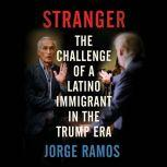 Stranger The Challenge of a Latino Immigrant in the Trump Era, Jorge Ramos