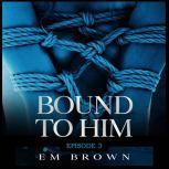 Bound to Him - Episode 3 An International Billionaire Romance, Em Brown