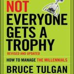 Not Everyone Gets A Trophy How to Manage the Millennials, Revised and Updated, Bruce Tulgan