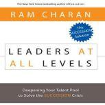 Leaders At All Levels Deepening Your Talent Pool to Solve the Succession Crisis, Ram Charan