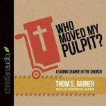 Who Moved My Pulpit? Leading Change in the Church, Thom S. Rainer