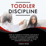 Toddler Discipline How to Eliminate Tantrums and Raise a Patient, Respectful and Cooperative. The Power of Positive Parenting and Healthy Communication in Your Toddler's Everyday Life, Emma Ross