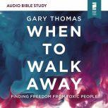 When to Walk Away: Audio Bible Studies Finding Freedom from Toxic People, Gary  Thomas