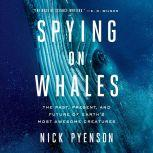 Spying on Whales The Past, Present, and Future of Earth's Most Awesome Creatures, Nick Pyenson