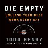 Die Empty Unleash Your Best Work Every Day, Todd Henry