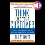 Think Like Your Customer: A Winning Strategy to Maximize Sales by Understanding and Influencing How and Why Your Customers Buy A Winning Strategy to Maximize Sales By Understanding and Influencing How and Why Your Customers Buy, Bill Stinnett