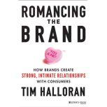 Romancing the Brand How Brands Create Strong, Intimate Relationships with Consumers, Tim Halloran