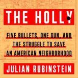 The Holly Five Bullets, One Gun, and the Struggle to Save an American Neighborhood, Julian Rubinstein