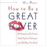 How to Be a Great Lover Girlfriend-to-Girlfriend Totally Explicit Techniques that Will Blow His Mind, Lou Paget