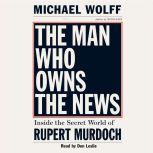 The Man Who Owns the News Inside the Secret World of Rupert Murdoch, Michael Wolff