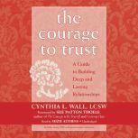 The Courage to Trust A Guide to Building Deep and Lasting Relationships, Cynthia L. Wall