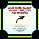 What Shamu Taught Me about Life, Love, and Marriage Lessons for People from Animals and Their Trainers, Amy Sutherland