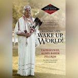 Grandma Says: Wake Up, World! The Wisdom, Wit, Advice, and Stories of Grandma Aggie, Taowhywee, Agnes Baker Pilgrim, the Oldest Living Member of the Takelma Tribe