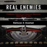 Real Enemies Conspiracy Theories and American Democracy, World War I to 9/11, Kathryn S. Olmsted