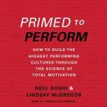 Primed to Perform How to Build the Highest Performing Cultures Through the Science of Total Motivation, Neel Doshi