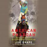 American Pharoah The Untold Story of the Triple Crown Winner's Legendary Rise, Joe Drape