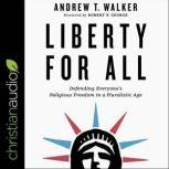 Liberty for All Defending Everyone's Religious Freedom in a Pluralistic Age, Andrew T. Walker