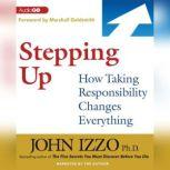 Stepping Up How Taking Responsibility Changes Everything, John Izzo PhD