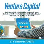 Venture Capital: The Ultimate Guide to Learning The Business of Venture Capitalism with Proven Strategies for Venture Deal Structuring, Value Creation, and Exit Strategies, B. B. Arrow-Blackford
