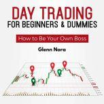 Day Trading for Beginners & Dummies How to Be Your Own Boss, Glenn Nora