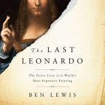 The Last Leonardo The Secret Lives of the World's Most Expensive Painting, Ben Lewis