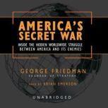 America's Secret War Inside the Hidden Worldwide Struggle Between the United States and Its Enemies, George Friedman