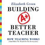 Building a Better Teacher How Teaching Works (and How to Teach It to Everyone), Elizabeth Green