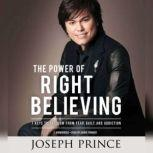The Power of Right Believing 7 Keys to Freedom from Fear,  Guilt, and Addiction, Joseph Prince