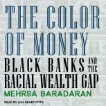 The Color of Money Black Banks and the Racial Wealth Gap, Mehrsa Baradaran