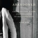 Abandoned America's Lost Youth and the Crisis of Disconnection, Anne Kim
