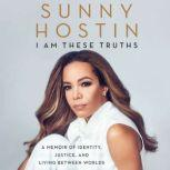 I Am These Truths A Memoir of Identity, Justice, and Living Between Worlds, Sunny Hostin