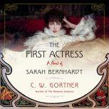 The First Actress A Novel of Sarah Bernhardt, C.  W. Gortner