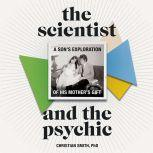 The Scientist and the Psychic A Son's Exploration of His Mother's Gift, Christian Smith