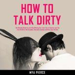 How to Talk Dirty The Ultimate Guide for your Mind Blowing Sex. Learn how to Improve your Sex Life with Dirty Talk Examples, Overcome shyness and Drive your Partner Wild!, Mya Pierce