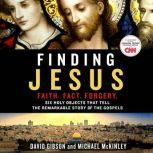 Finding Jesus: Faith. Fact. Forgery Six Holy Objects That Tell the Remarkable Story of the Gospels, David Gibson