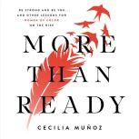 More than Ready Be Strong and Be You . . . and Other Lessons for Women of Color on the Rise, Cecilia Munoz
