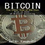 Bitcoin: The Other Side of the Coin Pros vs Cons of Bitcoin Investing, Akito Yamamoto
