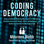 Coding Democracy How a Growing Hacking Movement is Disrupting Concentrations of Power, Mass Surveillance, and Authoritarianism in the Digital Age, Maureen Webb