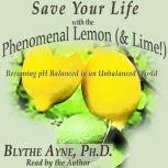 Save Your Life with the Phenomenal Lemon & Lime! Becoming pH Balanced in an Unbalanced World, Blythe Ayne, Ph.D.